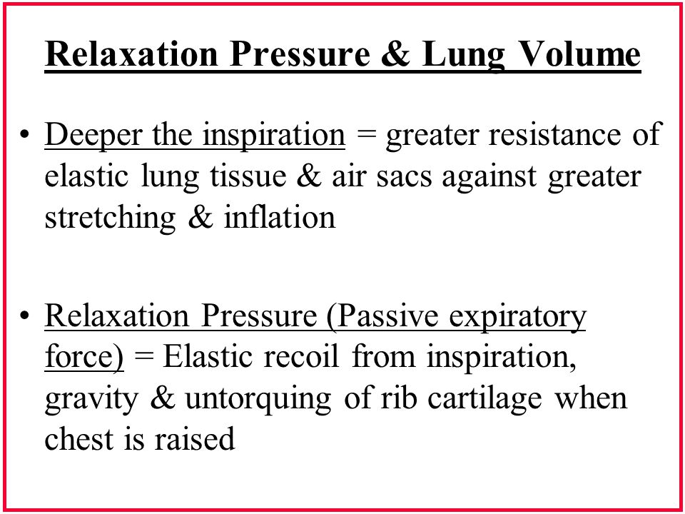 Relaxation Pressure & Lung Volume Deeper the inspiration = greater resistance of elastic lung tissue & air sacs against greater stretching & inflation
