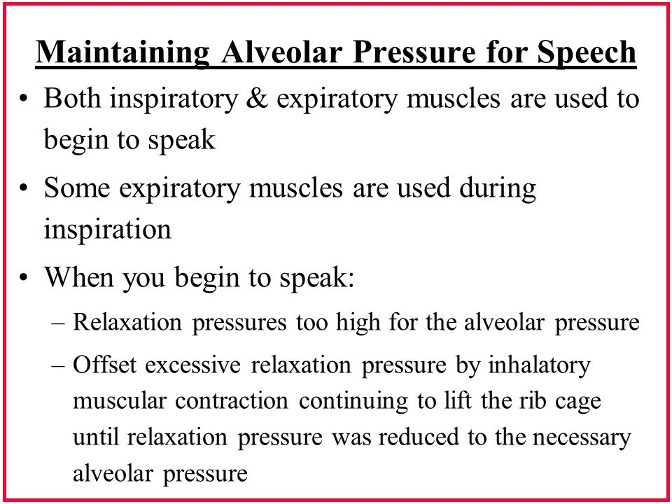Maintaining Alveolar Pressure for Speech Both inspiratory & expiratory muscles are used to begin to speak Some expiratory muscles are used during insp