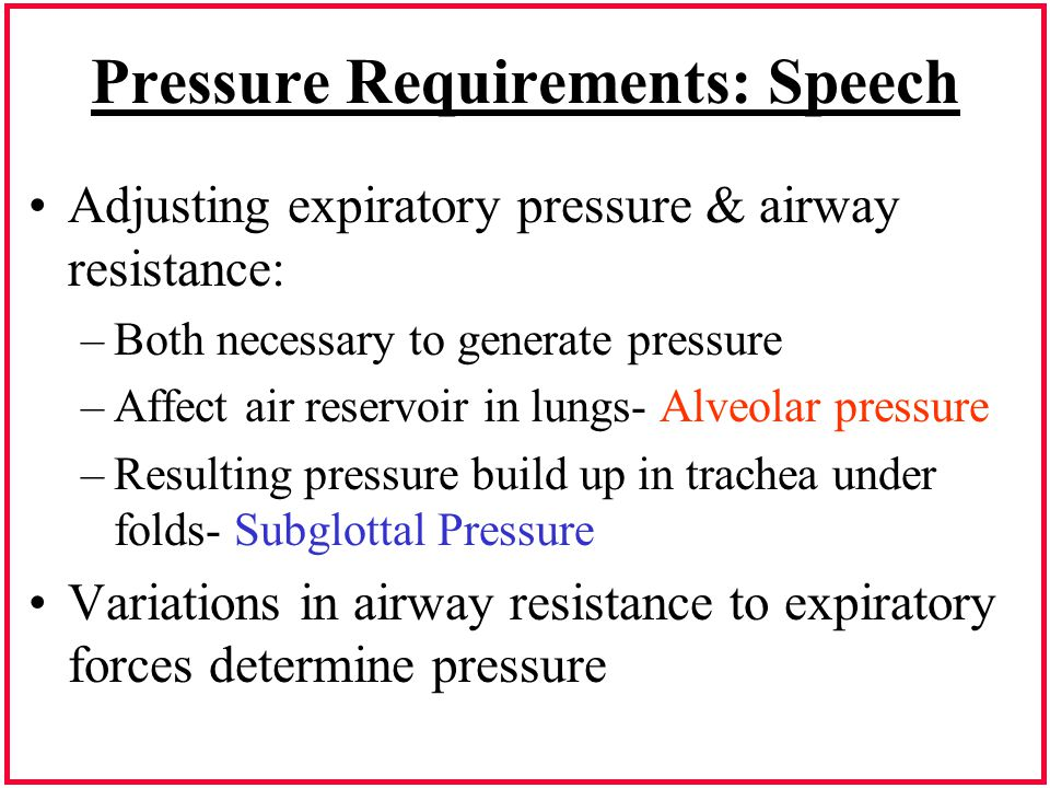Pressure Requirements: Speech Adjusting expiratory pressure & airway resistance: –Both necessary to generate pressure –Affect air reservoir in lungs-