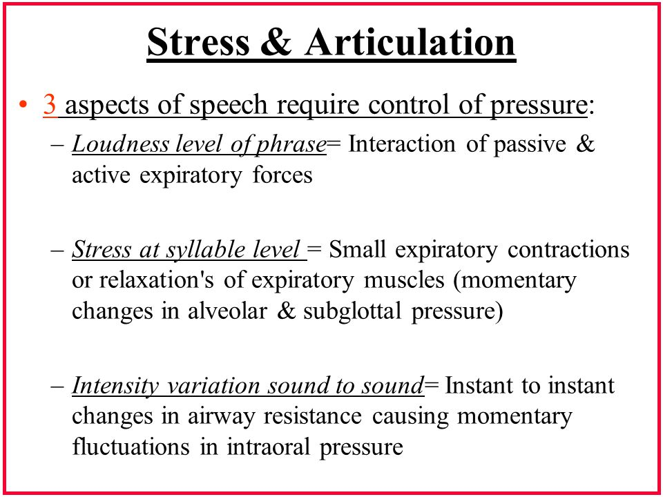 Stress & Articulation 3 aspects of speech require control of pressure: –Loudness level of phrase= Interaction of passive & active expiratory forces –S