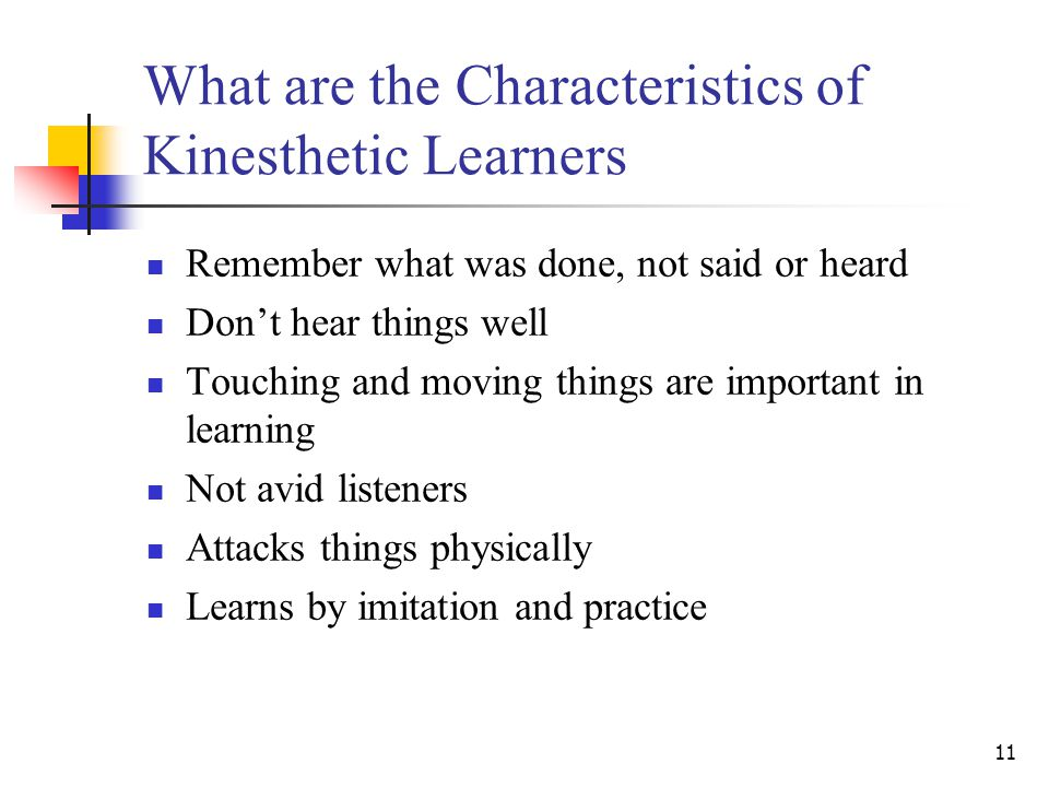 11 What are the Characteristics of Kinesthetic Learners Remember what was done, not said or heard Don't hear things well Touching and moving things are important in learning Not avid listeners Attacks things physically Learns by imitation and practice