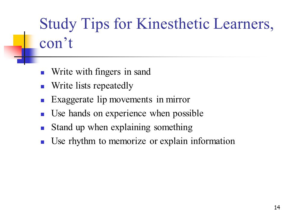 14 Study Tips for Kinesthetic Learners, con't Write with fingers in sand Write lists repeatedly Exaggerate lip movements in mirror Use hands on experience when possible Stand up when explaining something Use rhythm to memorize or explain information