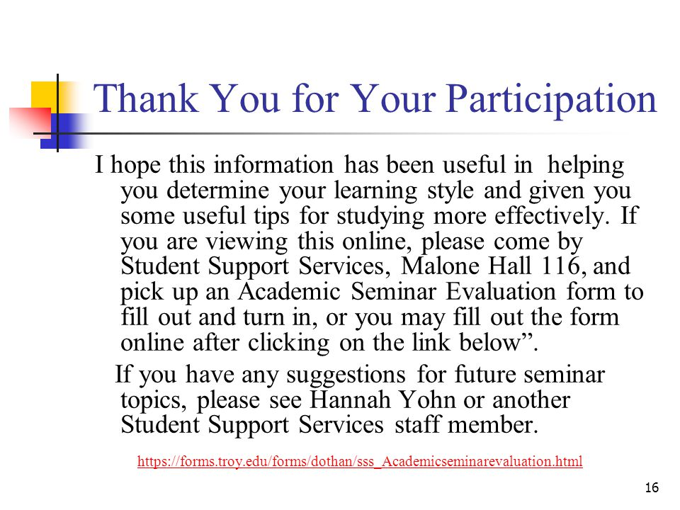 16 Thank You for Your Participation I hope this information has been useful in helping you determine your learning style and given you some useful tips for studying more effectively.