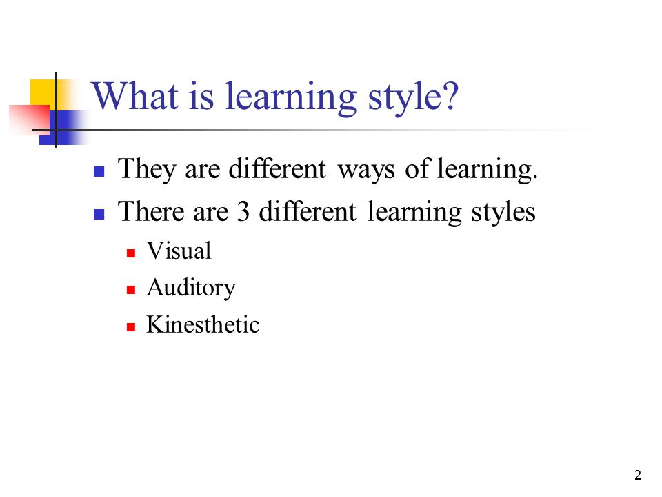 2 What is learning style.They are different ways of learning.