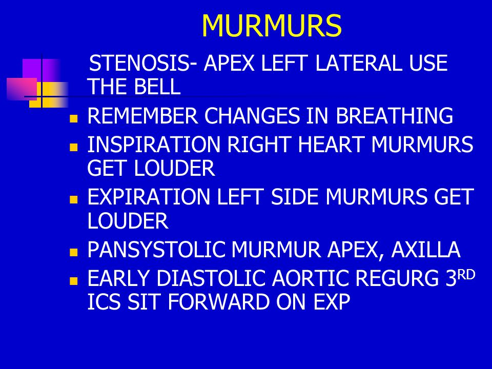 STENOSIS- APEX LEFT LATERAL USE THE BELL REMEMBER CHANGES IN BREATHING INSPIRATION RIGHT HEART MURMURS GET LOUDER EXPIRATION LEFT SIDE MURMURS GET LOUDER PANSYSTOLIC MURMUR APEX, AXILLA EARLY DIASTOLIC AORTIC REGURG 3 RD ICS SIT FORWARD ON EXP