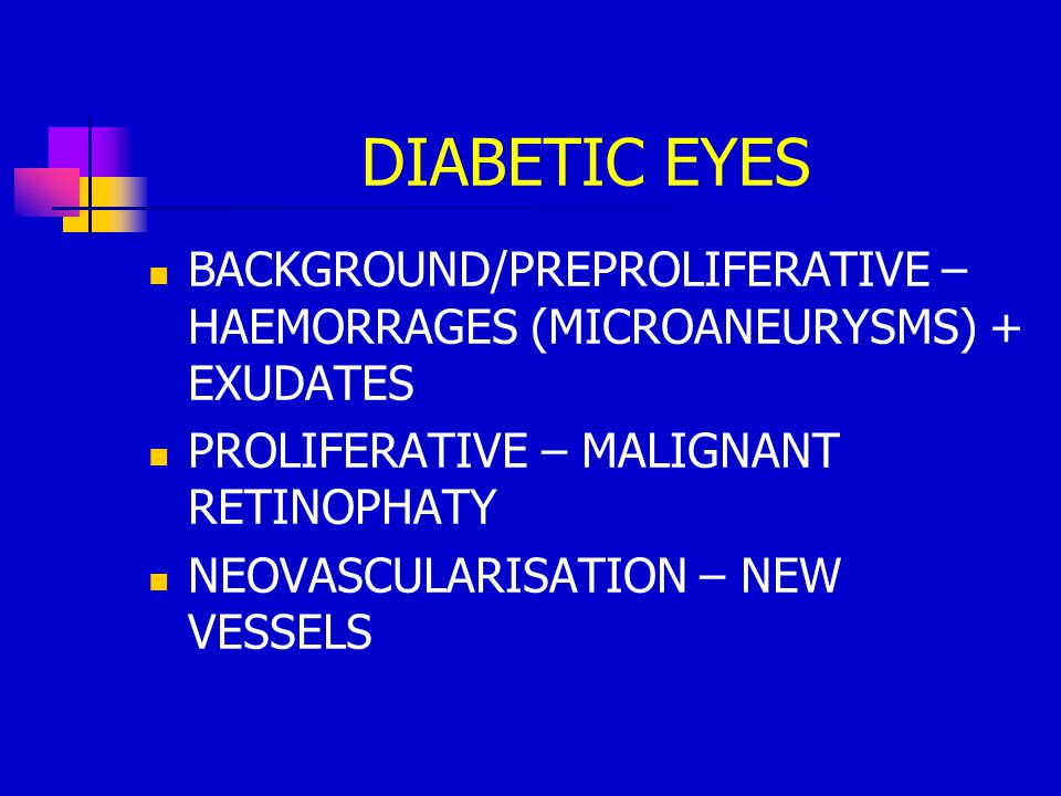 DIABETIC EYES BACKGROUND/PREPROLIFERATIVE – HAEMORRAGES (MICROANEURYSMS) + EXUDATES PROLIFERATIVE – MALIGNANT RETINOPHATY NEOVASCULARISATION – NEW VESSELS