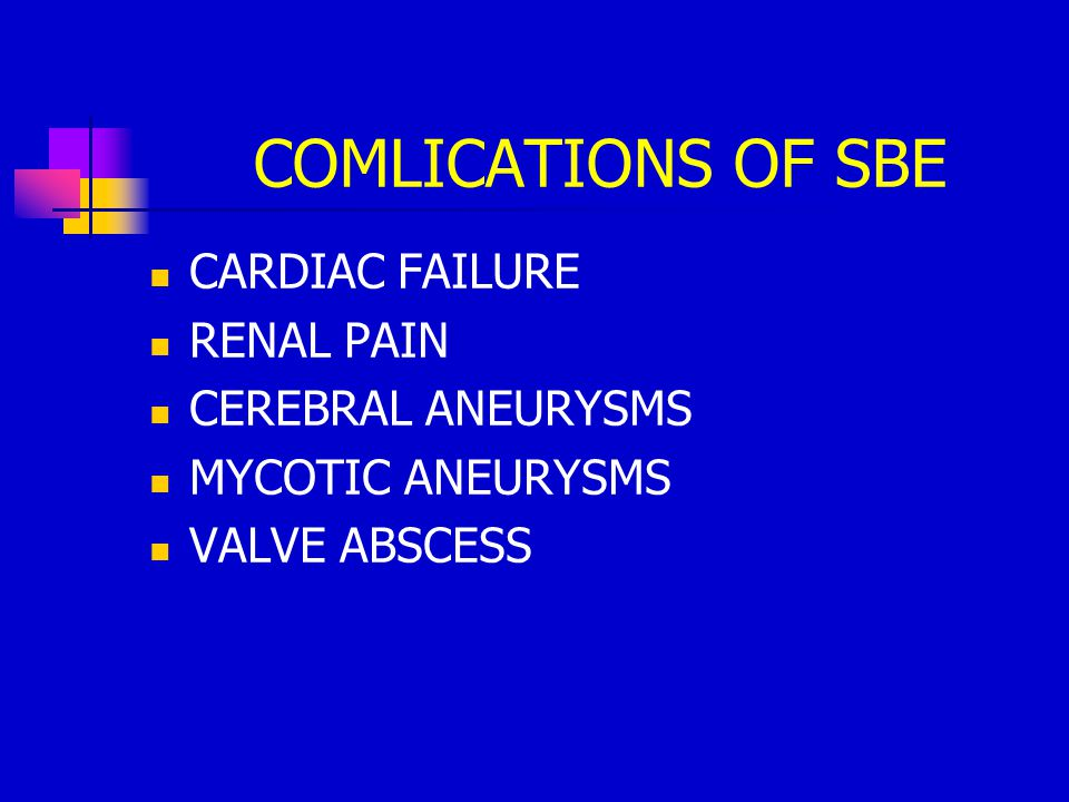 COMLICATIONS OF SBE CARDIAC FAILURE RENAL PAIN CEREBRAL ANEURYSMS MYCOTIC ANEURYSMS VALVE ABSCESS