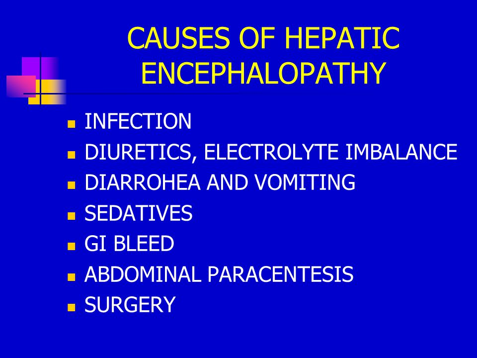 CAUSES OF HEPATIC ENCEPHALOPATHY INFECTION DIURETICS, ELECTROLYTE IMBALANCE DIARROHEA AND VOMITING SEDATIVES GI BLEED ABDOMINAL PARACENTESIS SURGERY