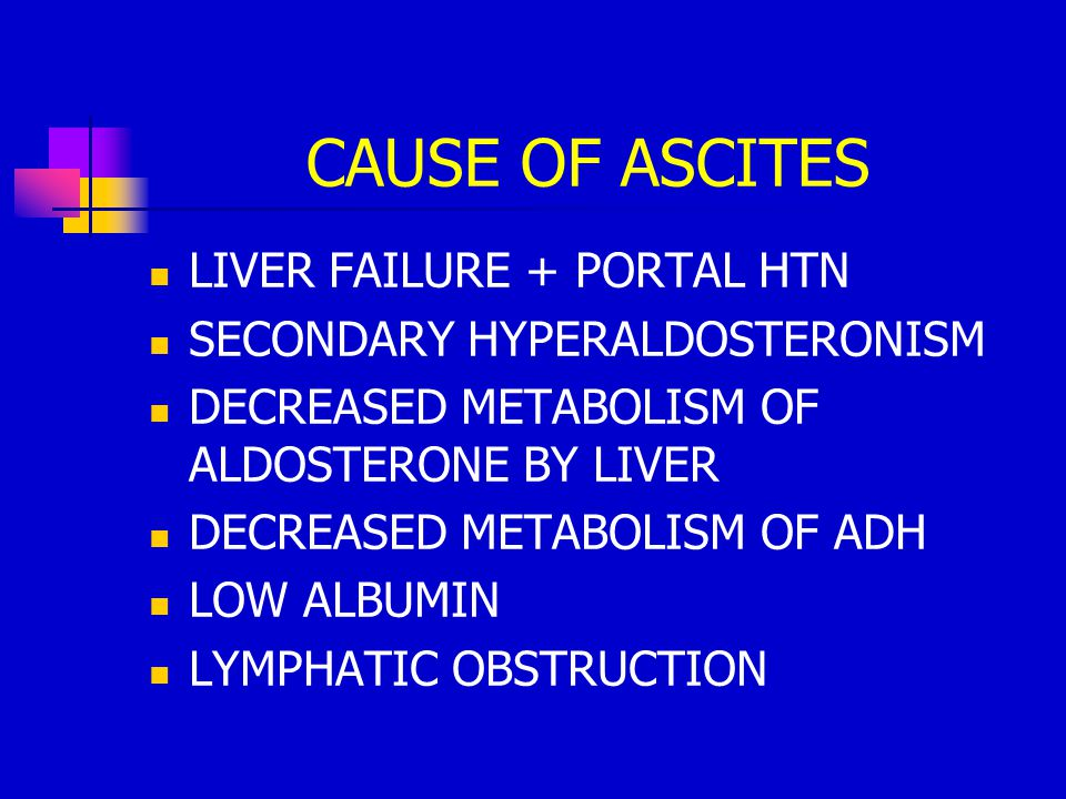 CAUSE OF ASCITES LIVER FAILURE + PORTAL HTN SECONDARY HYPERALDOSTERONISM DECREASED METABOLISM OF ALDOSTERONE BY LIVER DECREASED METABOLISM OF ADH LOW ALBUMIN LYMPHATIC OBSTRUCTION