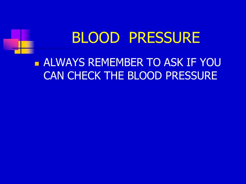 BLOOD PRESSURE ALWAYS REMEMBER TO ASK IF YOU CAN CHECK THE BLOOD PRESSURE