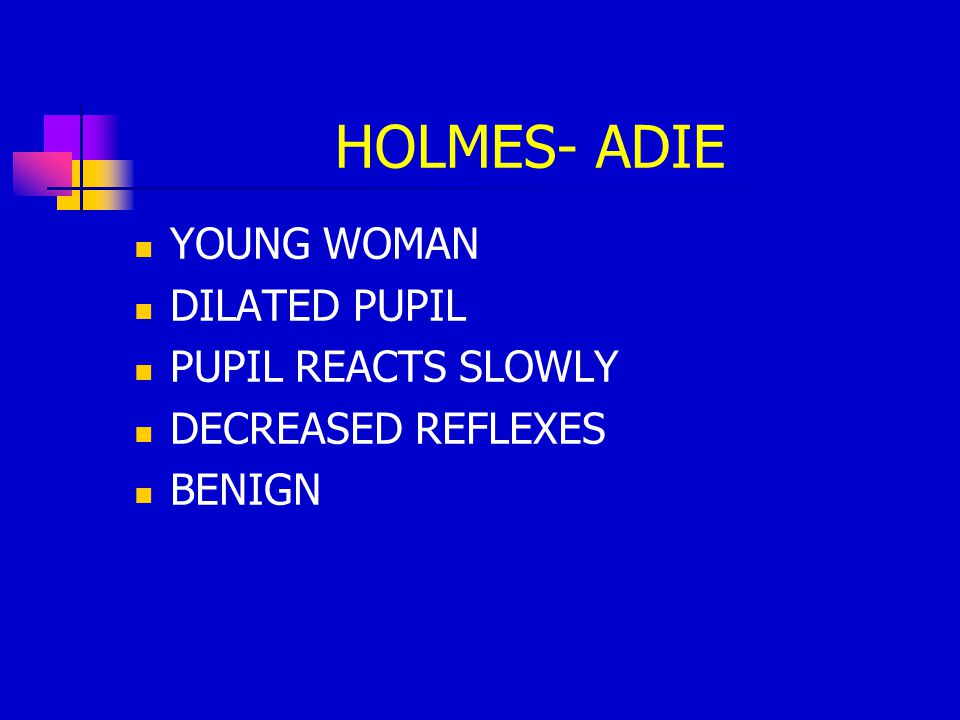 HOLMES- ADIE YOUNG WOMAN DILATED PUPIL PUPIL REACTS SLOWLY DECREASED REFLEXES BENIGN