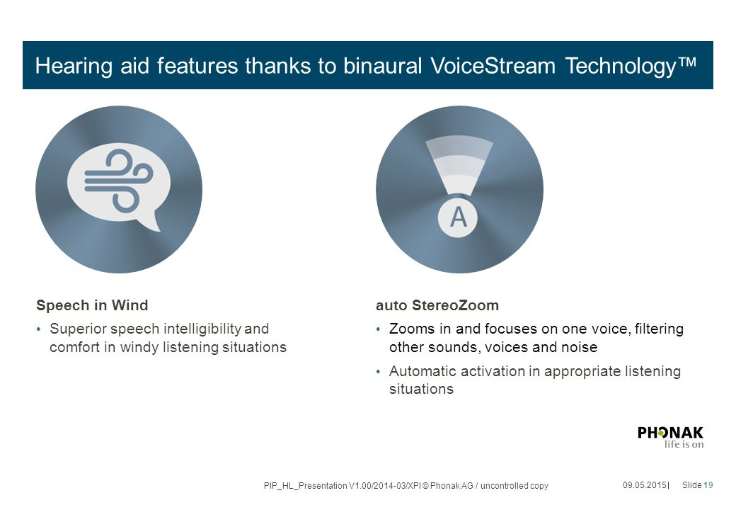 Hearing aid features thanks to binaural VoiceStream Technology™ Speech in Wind Superior speech intelligibility and comfort in windy listening situations auto StereoZoom Zooms in and focuses on one voice, filtering other sounds, voices and noise Automatic activation in appropriate listening situations 09.05.2015Slide 19 PIP_HL_Presentation V1.00/2014-03/XPl © Phonak AG / uncontrolled copy