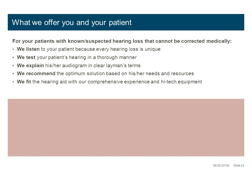 What we offer you and your patient For your patients with known/suspected hearing loss that cannot be corrected medically: We listen to your patient because every hearing loss is unique We test your patient's hearing in a thorough manner We explain his/her audiogram in clear layman's terms We recommend the optimum solution based on his/her needs and resources We fit the hearing aid with our comprehensive experience and hi-tech equipment 09.05.2015Slide 22