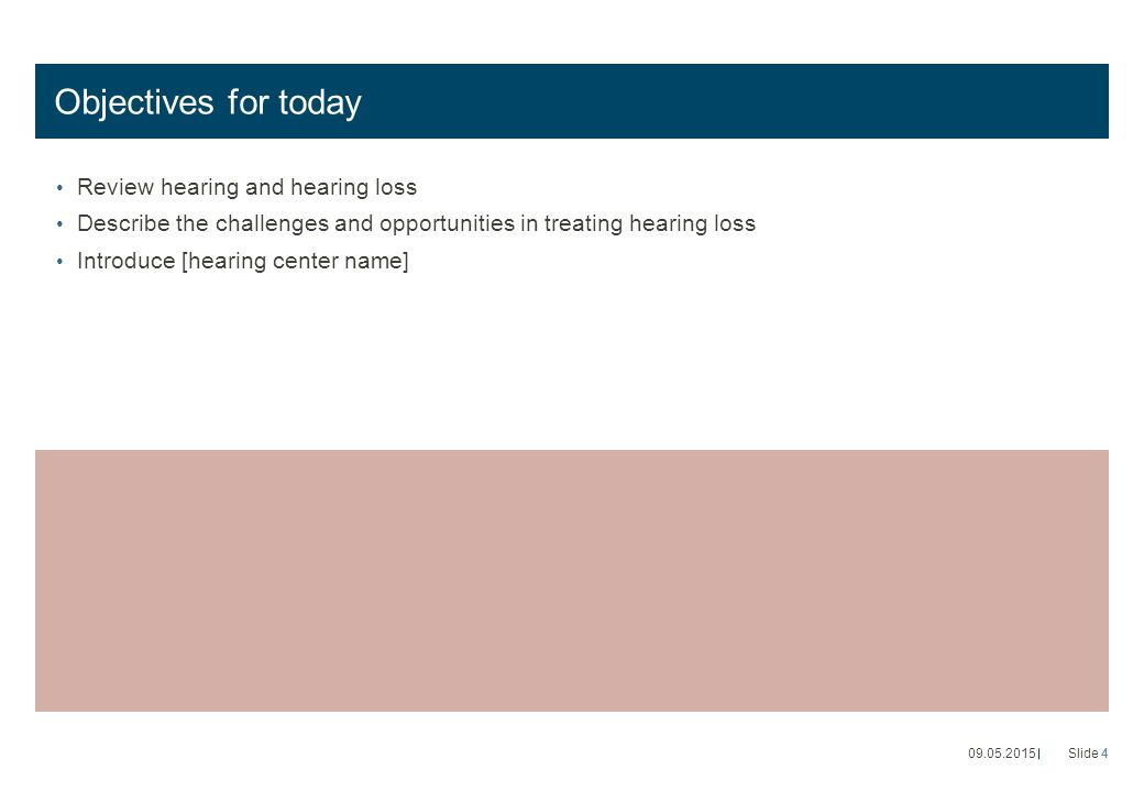 Objectives for today Review hearing and hearing loss Describe the challenges and opportunities in treating hearing loss Introduce [hearing center name] 09.05.2015Slide 4