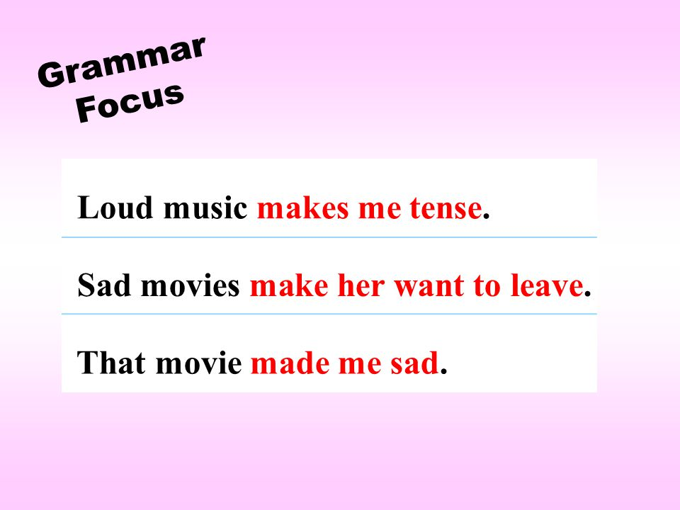 Grammar Focus Loud music makes me tense. Sad movies make her want to leave. That movie made me sad.