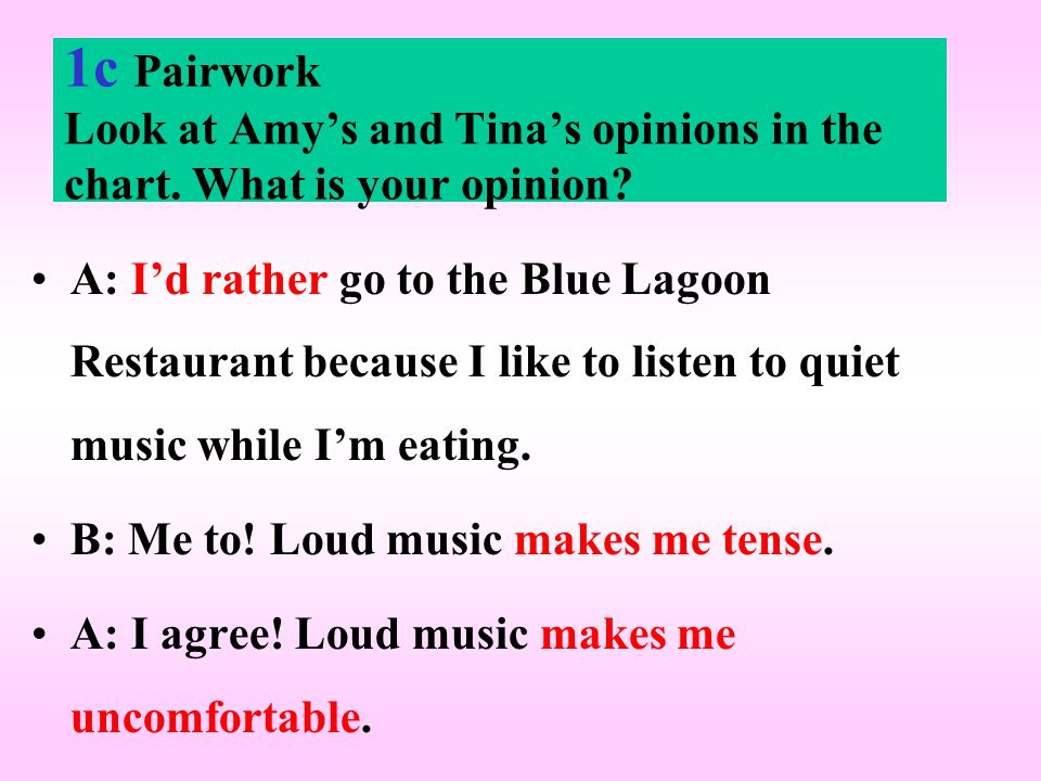 1c Pairwork Look at Amy's and Tina's opinions in the chart. What is your opinion? A: I'd rather go to the Blue Lagoon Restaurant because I like to lis