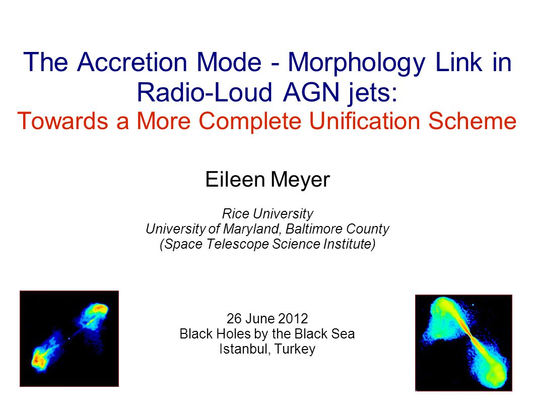 The Accretion Mode - Morphology Link in Radio-Loud AGN jets: Towards a More Complete Unification Scheme Eileen Meyer Rice University University of Maryland, Baltimore County (Space Telescope Science Institute) 26 June 2012 Black Holes by the Black Sea Istanbul, Turkey