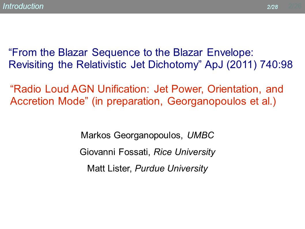 2/26 Introduction 2/28 From the Blazar Sequence to the Blazar Envelope: Revisiting the Relativistic Jet Dichotomy ApJ (2011) 740:98 Radio Loud AGN Unification: Jet Power, Orientation, and Accretion Mode (in preparation, Georganopoulos et al.) Markos Georganopoulos, UMBC Giovanni Fossati, Rice University Matt Lister, Purdue University