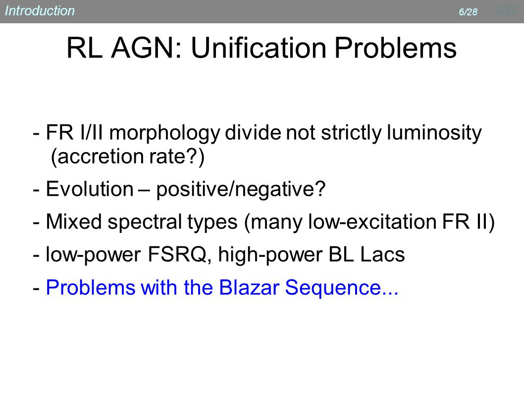 6/26 Introduction 6/28 RL AGN: Unification Problems - FR I/II morphology divide not strictly luminosity (accretion rate ) - Evolution – positive/negative.
