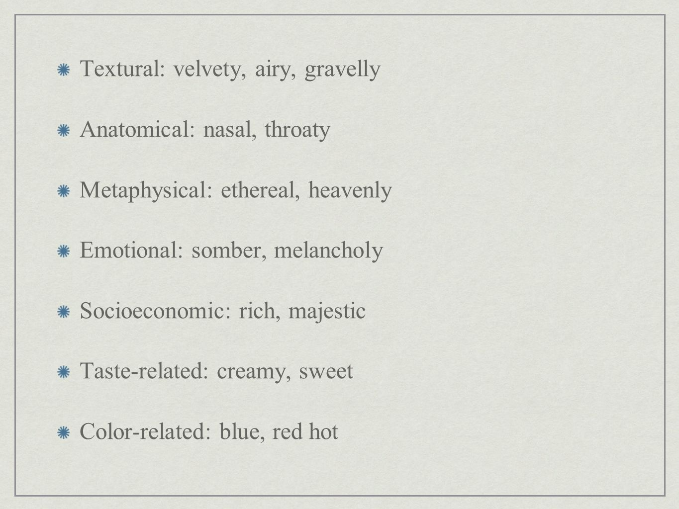 Textural: velvety, airy, gravelly Anatomical: nasal, throaty Metaphysical: ethereal, heavenly Emotional: somber, melancholy Socioeconomic: rich, majestic Taste-related: creamy, sweet Color-related: blue, red hot