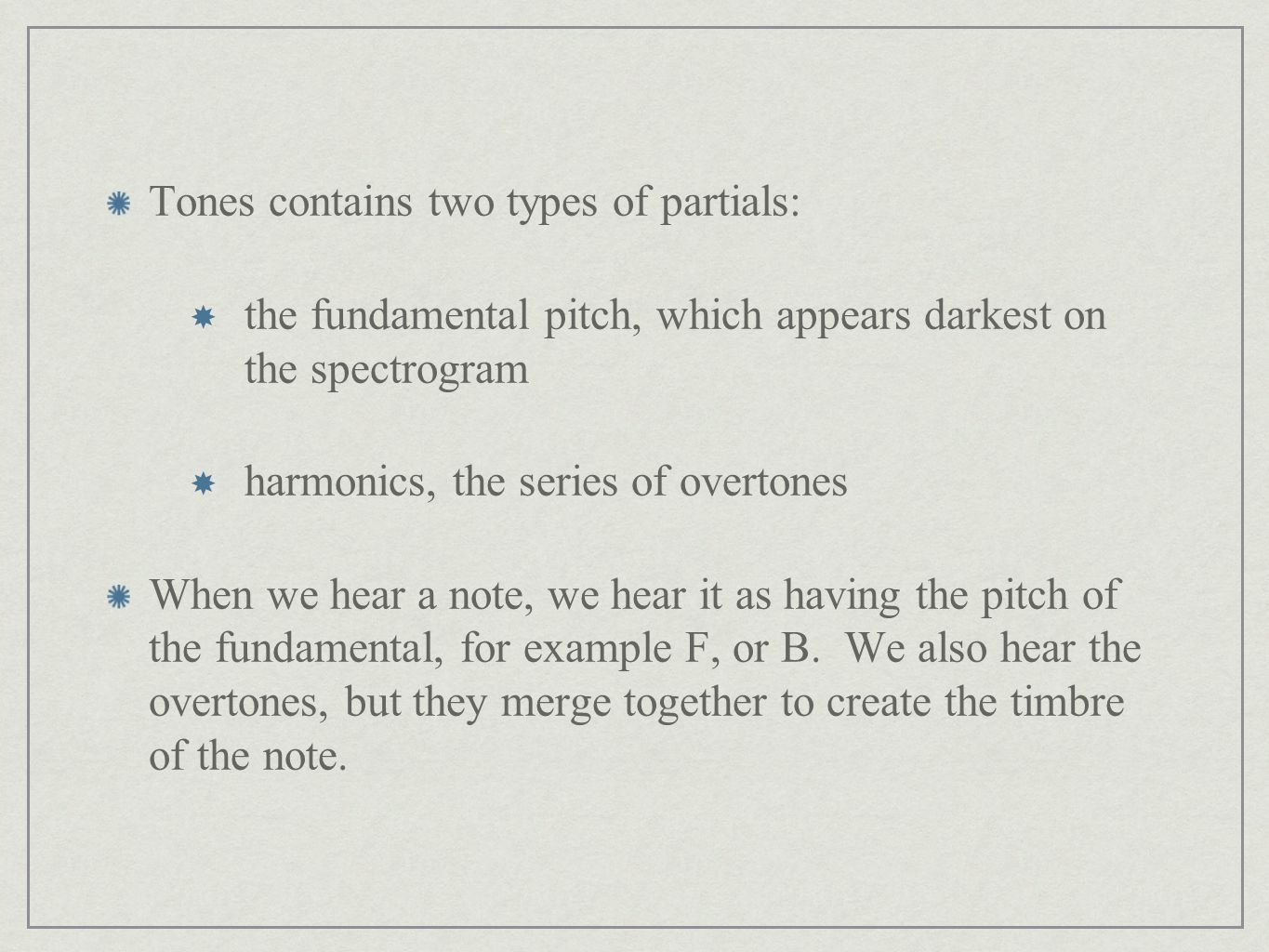 Tones contains two types of partials:  the fundamental pitch, which appears darkest on the spectrogram  harmonics, the series of overtones When we hear a note, we hear it as having the pitch of the fundamental, for example F, or B.