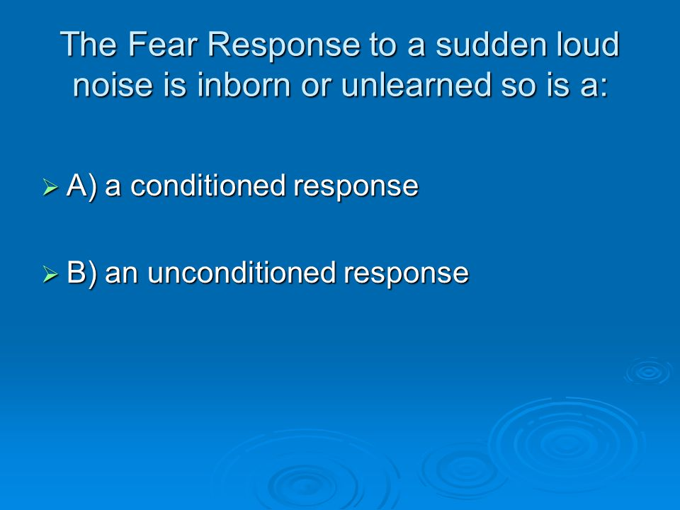 The Fear Response to a sudden loud noise is inborn or unlearned so is a:  A) a conditioned response  B) an unconditioned response