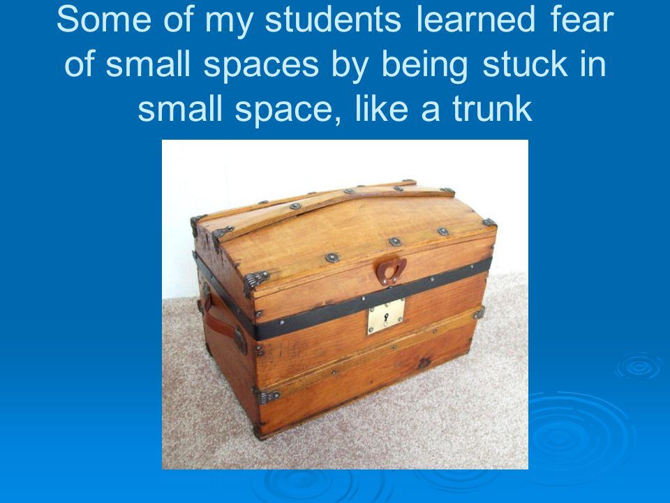 Some of my students learned fear of small spaces by being stuck in small space, like a trunk