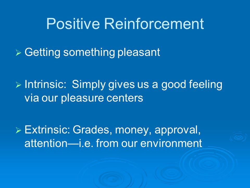 Positive Reinforcement   Getting something pleasant   Intrinsic: Simply gives us a good feeling via our pleasure centers   Extrinsic: Grades, money, approval, attention—i.e.