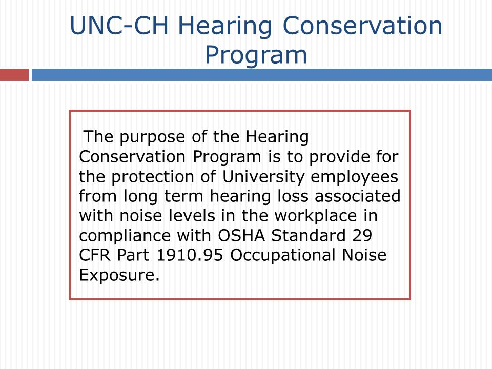 UNC-CH Hearing Conservation Program The purpose of the Hearing Conservation Program is to provide for the protection of University employees from long term hearing loss associated with noise levels in the workplace in compliance with OSHA Standard 29 CFR Part 1910.95 Occupational Noise Exposure.