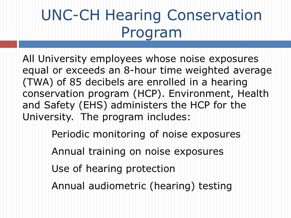 All University employees whose noise exposures equal or exceeds an 8-hour time weighted average (TWA) of 85 decibels are enrolled in a hearing conservation program (HCP).
