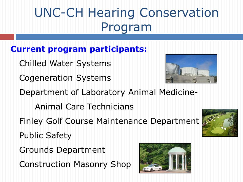Current program participants: Chilled Water Systems Cogeneration Systems Department of Laboratory Animal Medicine- Animal Care Technicians Finley Golf Course Maintenance Department Public Safety Grounds Department Construction Masonry Shop UNC-CH Hearing Conservation Program