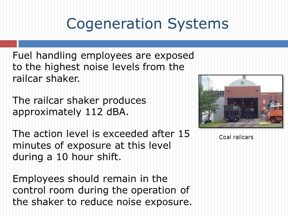 Cogeneration Systems Fuel handling employees are exposed to the highest noise levels from the railcar shaker.