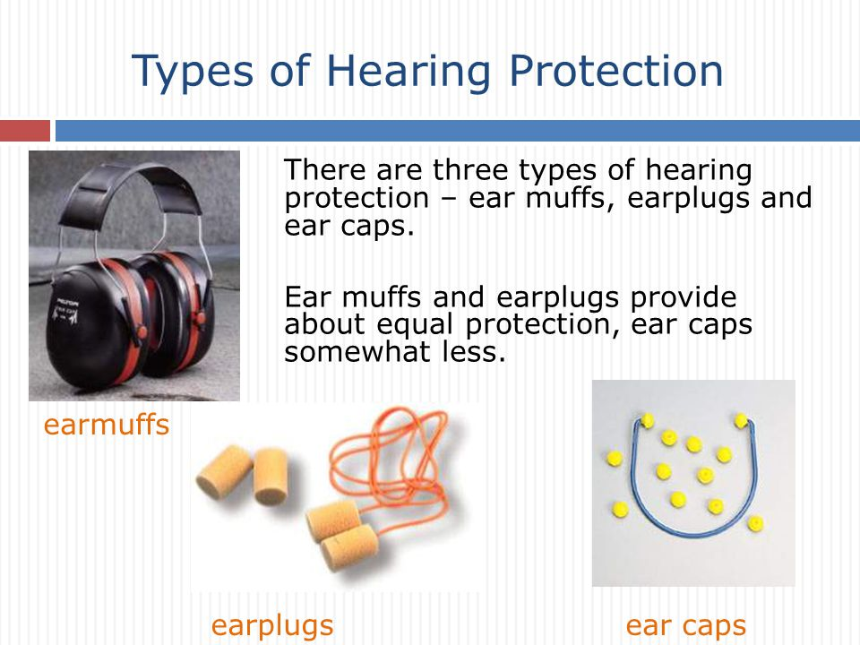 There are three types of hearing protection – ear muffs, earplugs and ear caps.