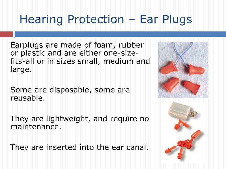 Earplugs are made of foam, rubber or plastic and are either one-size- fits-all or in sizes small, medium and large.