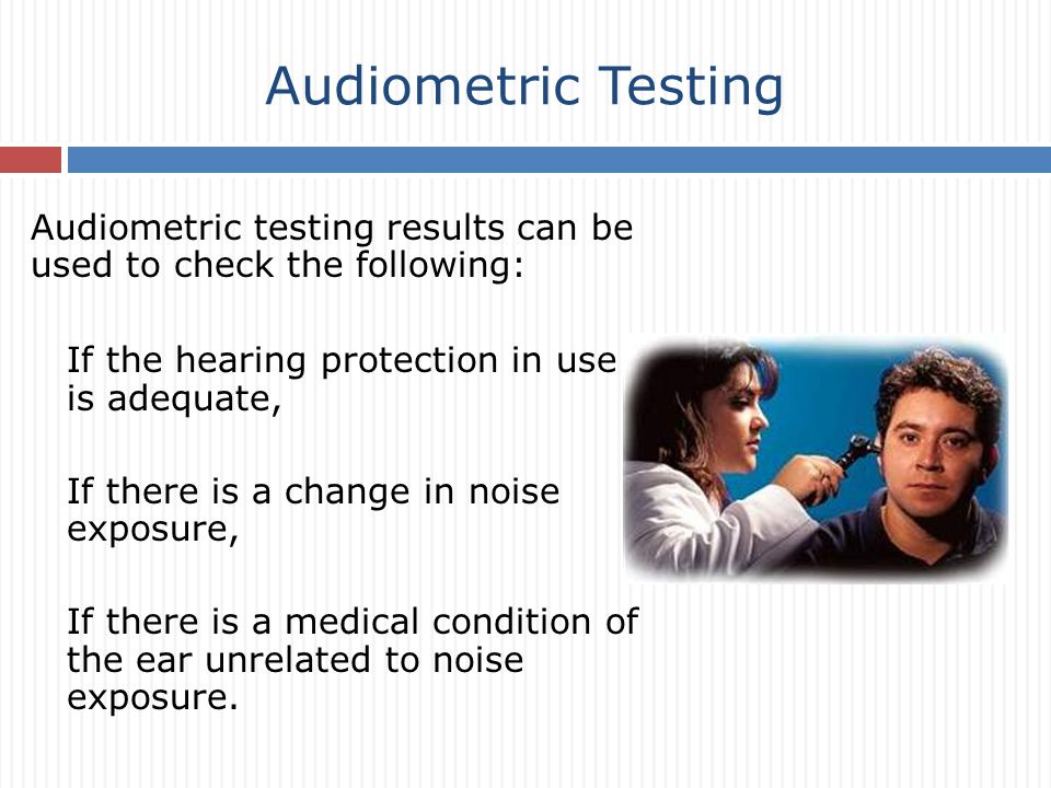 Audiometric Testing Audiometric testing results can be used to check the following: If the hearing protection in use is adequate, If there is a change in noise exposure, If there is a medical condition of the ear unrelated to noise exposure.