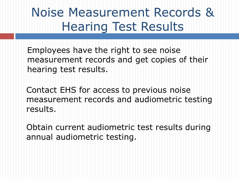 Noise Measurement Records & Hearing Test Results Employees have the right to see noise measurement records and get copies of their hearing test results.