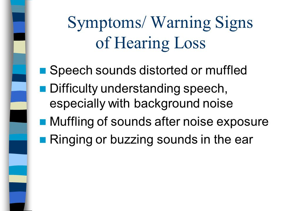 Symptoms/Warning Signs of Hearing Loss Difficulty hearing on the telephone Need for loud volume on TV or radio Frequently asking people to repeat themselves Difficulty hearing some pitches (usually high frequency)