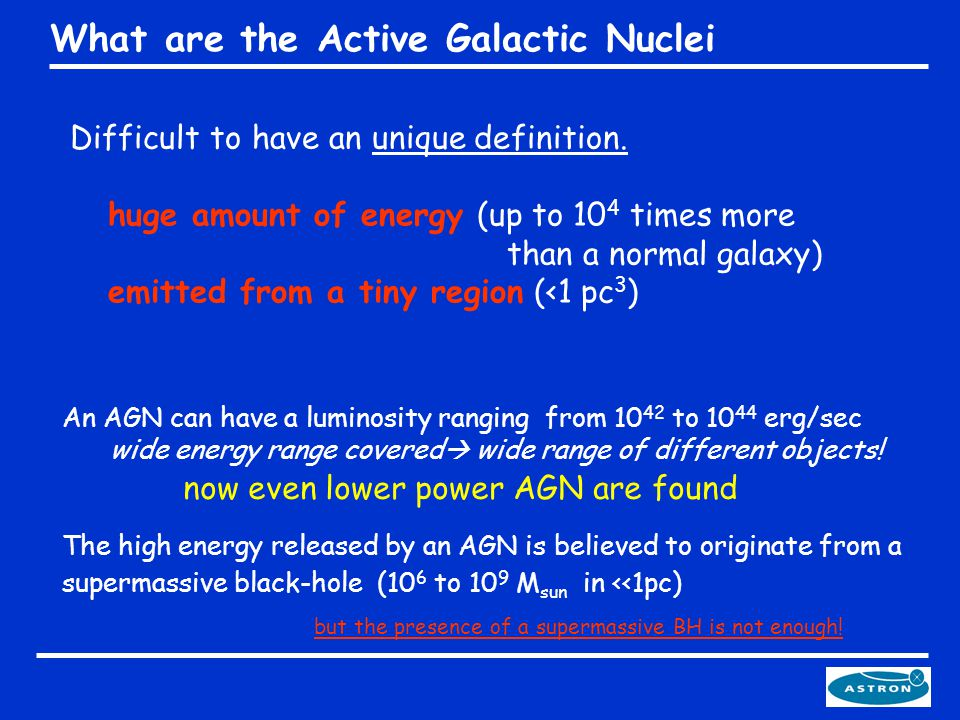 What are the Active Galactic Nuclei Difficult to have an unique definition. huge amount of energy (up to 10 4 times more than a normal galaxy) emitted
