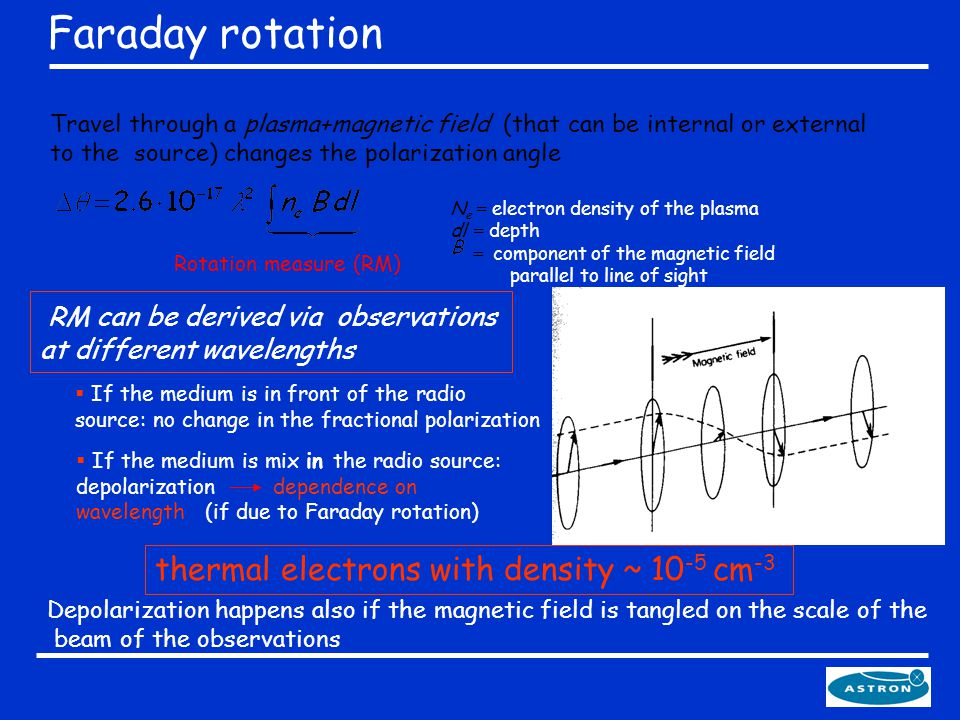 Travel through a plasma+magnetic field (that can be internal or external to the source) changes the polarization angle  If the medium is in front of the radio source: no change in the fractional polarization  If the medium is mix in the radio source: depolarization dependence on wavelength (if due to Faraday rotation) Depolarization happens also if the magnetic field is tangled on the scale of the beam of the observations N e = electron density of the plasma dl = depth = component of the magnetic field parallel to line of sight Rotation measure (RM) RM can be derived via observations at different wavelengths Faraday rotation thermal electrons with density ~ 10 -5 cm -3