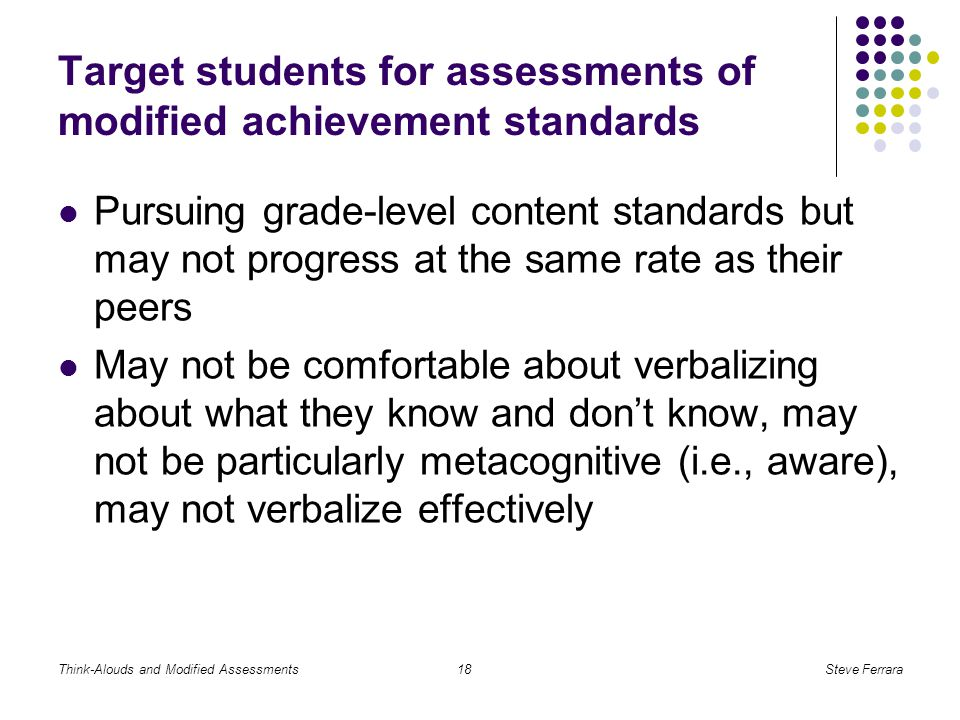Think-Alouds and Modified AssessmentsSteve Ferrara18 Target students for assessments of modified achievement standards Pursuing grade-level content standards but may not progress at the same rate as their peers May not be comfortable about verbalizing about what they know and don't know, may not be particularly metacognitive (i.e., aware), may not verbalize effectively