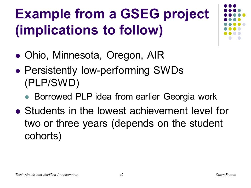 Think-Alouds and Modified AssessmentsSteve Ferrara19 Example from a GSEG project (implications to follow) Ohio, Minnesota, Oregon, AIR Persistently low-performing SWDs (PLP/SWD) Borrowed PLP idea from earlier Georgia work Students in the lowest achievement level for two or three years (depends on the student cohorts)