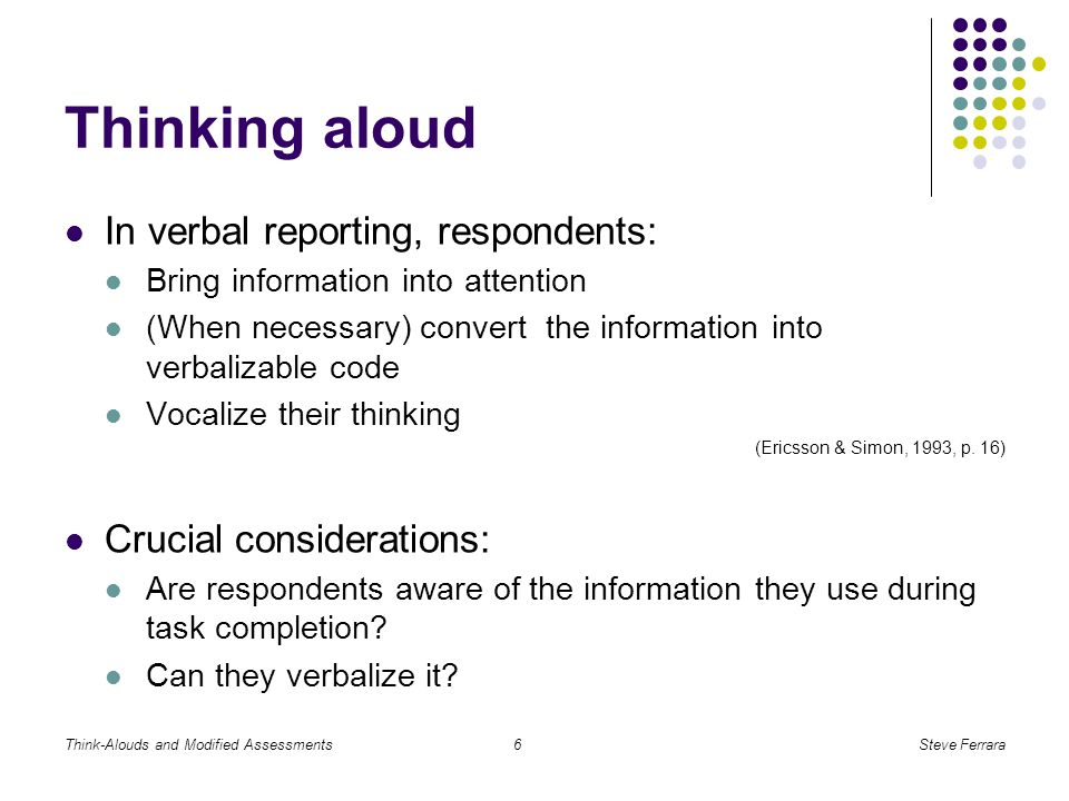 Think-Alouds and Modified AssessmentsSteve Ferrara6 Thinking aloud In verbal reporting, respondents: Bring information into attention (When necessary) convert the information into verbalizable code Vocalize their thinking (Ericsson & Simon, 1993, p.