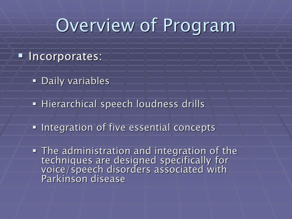 Overview of Program  Incorporates:  Daily variables  Hierarchical speech loudness drills  Integration of five essential concepts  The administration and integration of the techniques are designed specifically for voice/speech disorders associated with Parkinson disease