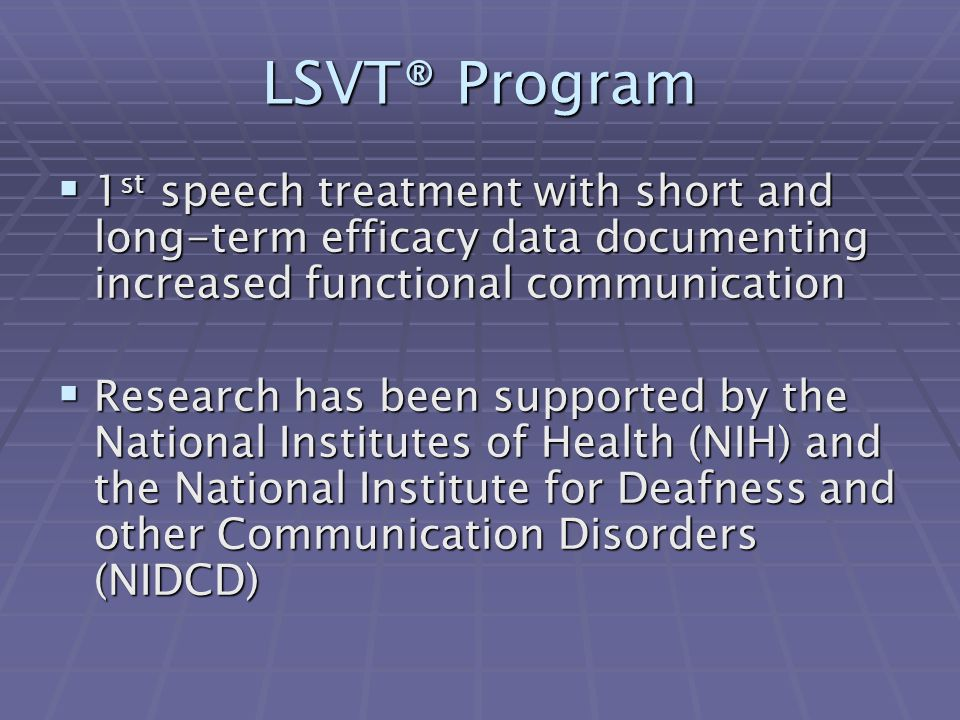 LSVT® Program  1 st speech treatment with short and long-term efficacy data documenting increased functional communication  Research has been supported by the National Institutes of Health (NIH) and the National Institute for Deafness and other Communication Disorders (NIDCD)