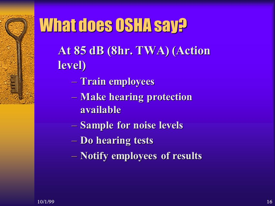 10/1/9915 How does the Safety Person determine noise levels Sound level meter –Determine the loudness (dB) of noise at any given moment Personal Dosimeters –Worn by employees –Measures the average loudness in an 8 hour work shift 8hr.