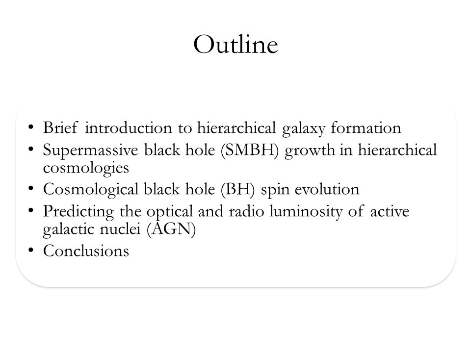 Outline Brief introduction to hierarchical galaxy formation Supermassive black hole (SMBH) growth in hierarchical cosmologies Cosmological black hole (BH) spin evolution Predicting the optical and radio luminosity of active galactic nuclei (AGN) Conclusions