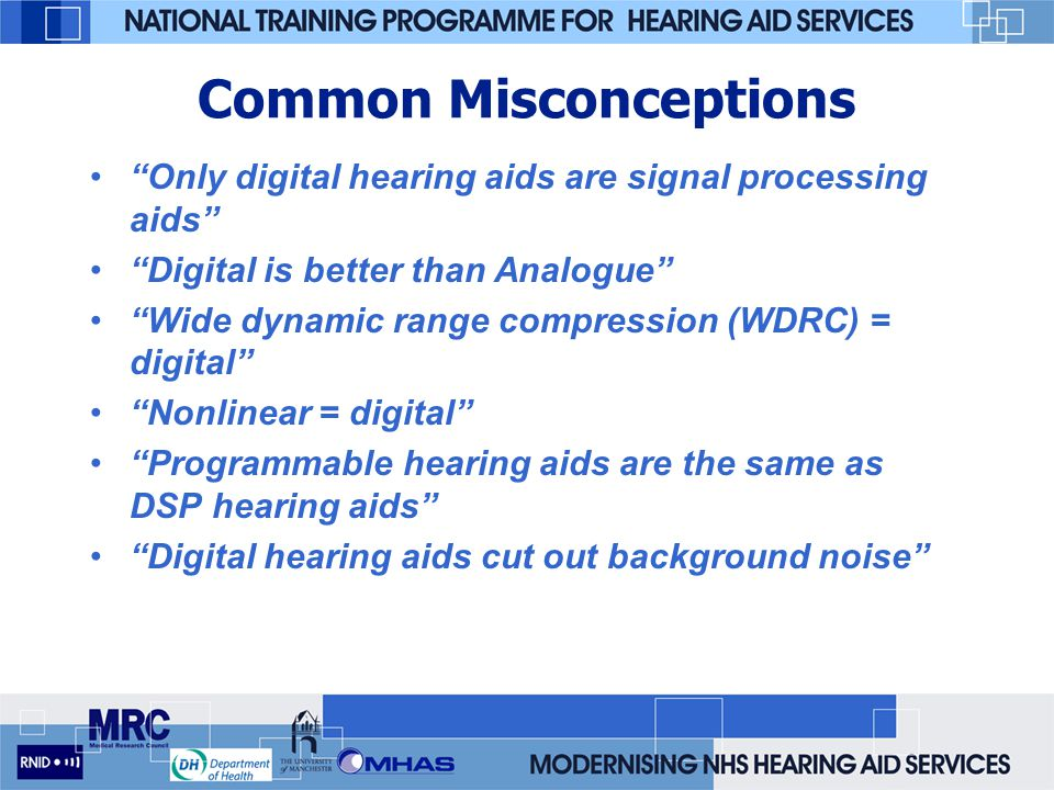 Common Misconceptions Only digital hearing aids are signal processing aids Digital is better than Analogue Wide dynamic range compression (WDRC) = digital Nonlinear = digital Programmable hearing aids are the same as DSP hearing aids Digital hearing aids cut out background noise