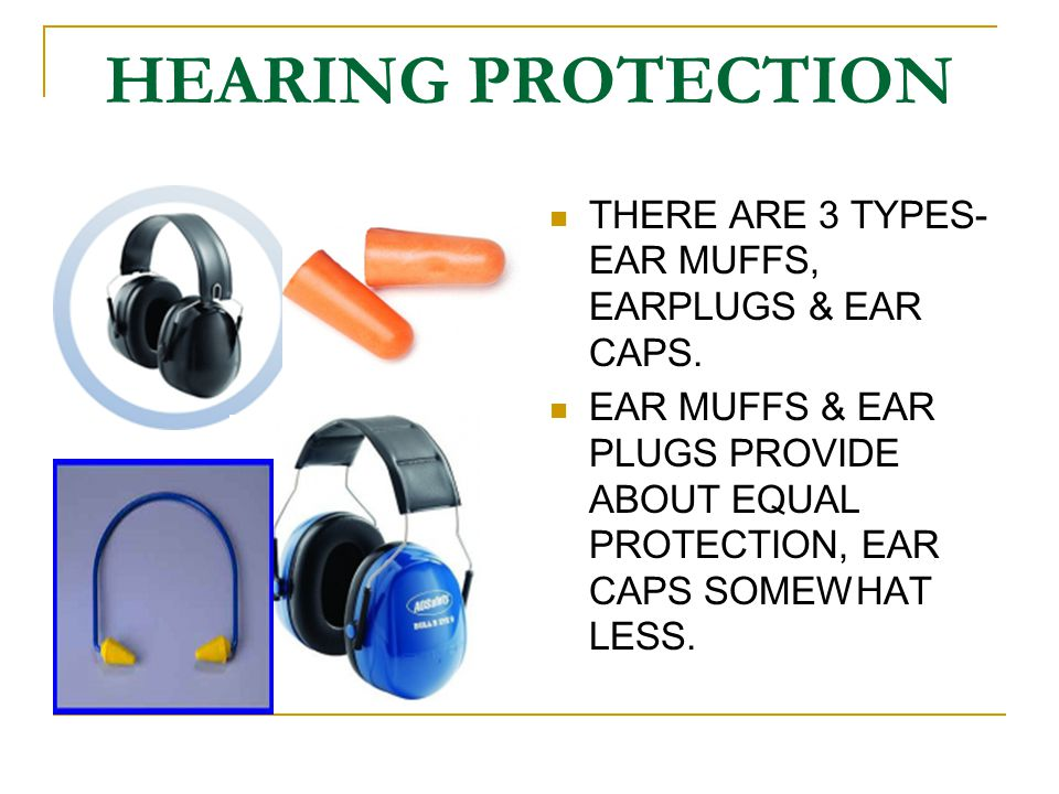 HEARING PROTECTION THERE ARE 3 TYPES- EAR MUFFS, EARPLUGS & EAR CAPS. EAR MUFFS & EAR PLUGS PROVIDE ABOUT EQUAL PROTECTION, EAR CAPS SOMEWHAT LESS.