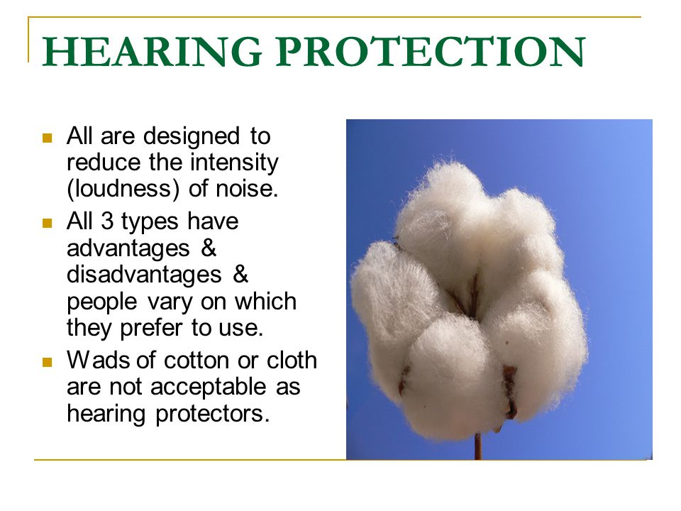 HEARING PROTECTION All are designed to reduce the intensity (loudness) of noise. All 3 types have advantages & disadvantages & people vary on which th