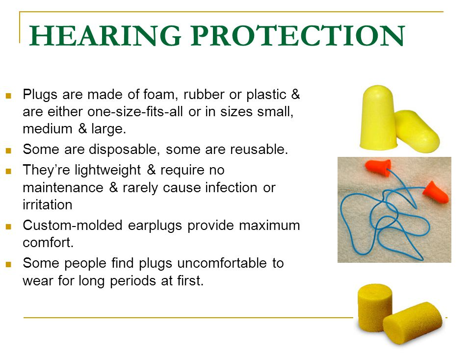HEARING PROTECTION Plugs are made of foam, rubber or plastic & are either one-size-fits-all or in sizes small, medium & large. Some are disposable, so